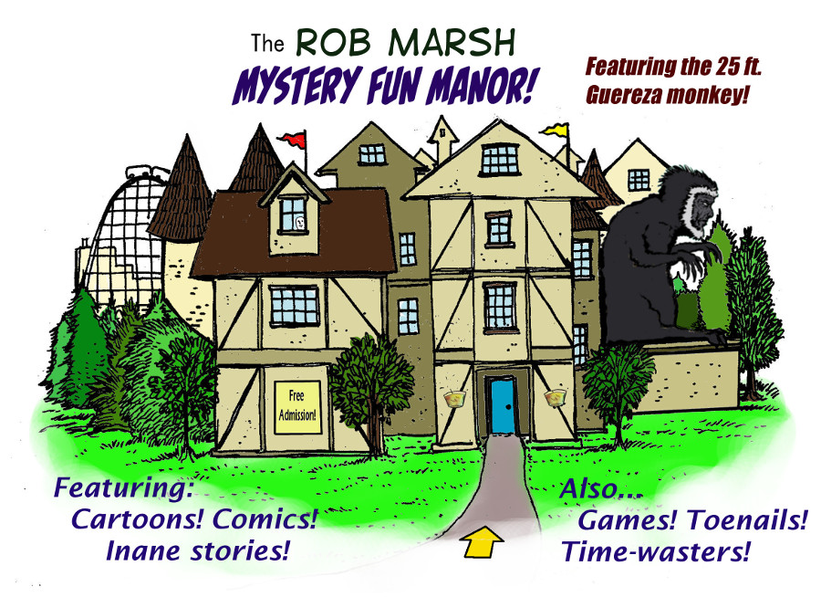 Welcome to the Rob Marsh Mystery Manor! Inside you will find all sorts of strange an unusual things, inluding books about toenails, confused old monkeys, abandoned and neglected comic books, actual published books that no one has read, java games tha are mostly broken, and a host of other oddities. The Manor is continually growing, so be careful not to lose your way once you enter!